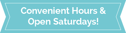 Convenient Hours and Open Saturdays!